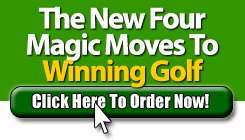 Get the Complete New Four Magic Moves to Winning Golf Now!